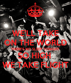 Poster: WE'LL TAKE ON THE WORLD THERE'S NO SLEEP TONIGHT SO HIGH  WE TAKE FLIGHT