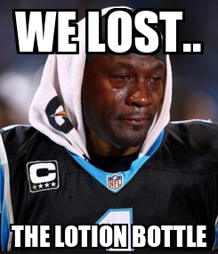 Poster: WE LOST.. THE LOTION BOTTLE