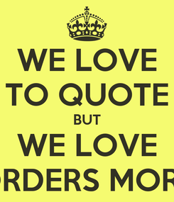 Poster: WE LOVE TO QUOTE BUT WE LOVE ORDERS MORE