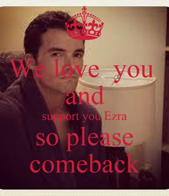 Poster: We love  you   and  support you Ezra so please comeback