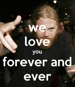 Poster: we love you forever and ever