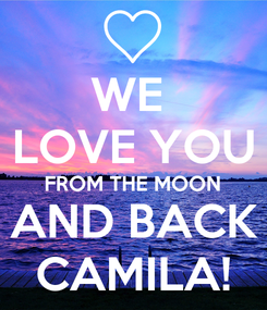 Poster: WE  LOVE YOU FROM THE MOON AND BACK CAMILA!