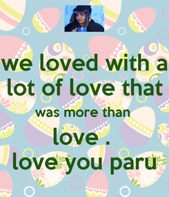 Poster: we loved with a lot of love that was more than  love .  love you paru