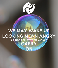 Poster: WE MAY WAKE UP LOOKING MEAN ANGRY BUT TUST IN BELIEVE WE'RE ARE NOT CARRY ON
