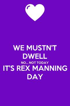 Poster: WE MUSTN'T DWELL NO... NOT TODAY IT'S REX MANNING DAY