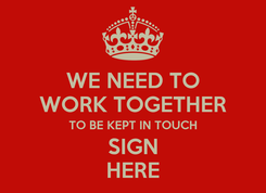 Poster: WE NEED TO WORK TOGETHER TO BE KEPT IN TOUCH SIGN HERE