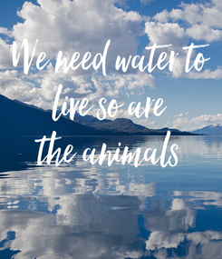Poster: We need water to  live so are  the animals