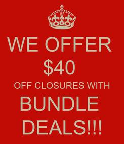 Poster: WE OFFER  $40  OFF CLOSURES WITH BUNDLE  DEALS!!!