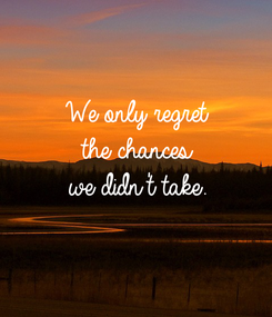 Poster: We only regret the chances we didn't take.
