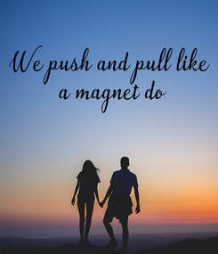 Poster: We push and pull like  a magnet do