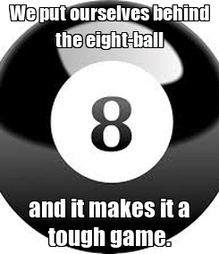 Poster: We put ourselves behind the eight-ball and it makes it a tough game.