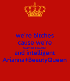 Poster: we're bitches cause we're talanted, beautiful and intelligent Arianna+BeautyQueen