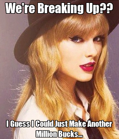 Poster: We're Breaking Up?? I Guess I Could Just Make Another Million Bucks...