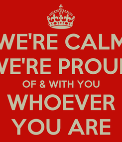 Poster: WE'RE CALM WE'RE PROUD OF & WITH YOU WHOEVER YOU ARE