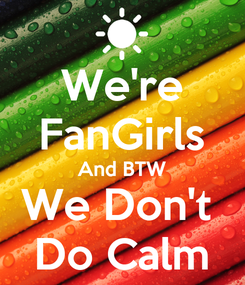 Poster: We're FanGirls And BTW We Don't  Do Calm