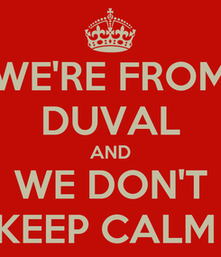 Poster: WE'RE FROM DUVAL AND  WE DON'T  KEEP CALM