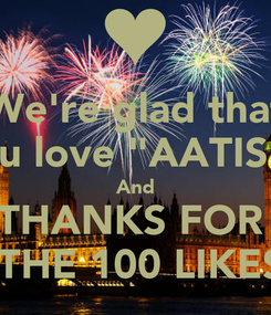 "Poster: We're glad that you love ""AATISH"" And THANKS FOR   THE 100 LIKES"