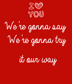 Poster: We're gonna say   We're gonna try   it our way