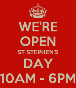 Poster: WE'RE OPEN ST STEPHEN'S DAY 10AM - 6PM