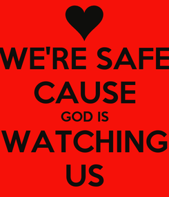 Poster: WE'RE SAFE CAUSE GOD IS WATCHING US