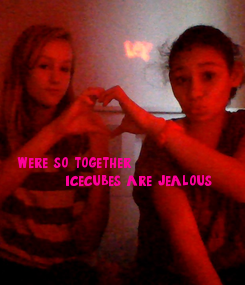 Poster:                  we're so together         icecubes are jealous