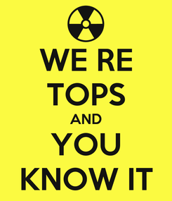 Poster: WE RE TOPS AND YOU KNOW IT