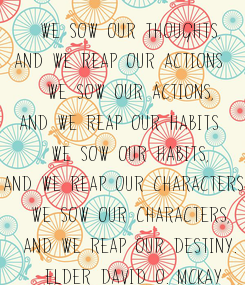 Poster: We sow our thoughts,  and we reap our actions;  we sow our actions,  and we reap our habits;  we sow our habits,  and we reap our characters; we sow our characters,