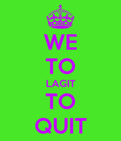 Poster: WE TO LAGIT TO QUIT