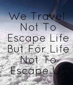 Poster: We Travel  Not To  Escape Life  But For Life  Not To  Escape Us