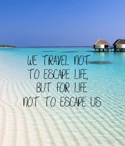 Poster:  WE TRAVEL NOT  TO ESCAPE LIFE,    BUT FOR LIFE  NOT TO ESCAPE US