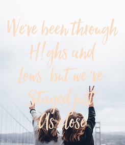 Poster: We've been through H!ghs and Lows  but we 've  Stayed just As close
