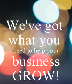Poster: We've got  what you  need to help your business GROW!