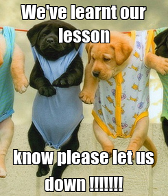 Poster: We've learnt our lesson know please let us down !!!!!!!