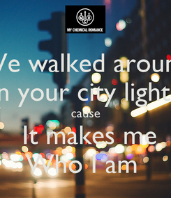 Poster: We walked around in your city lights cause  It makes me Who I am