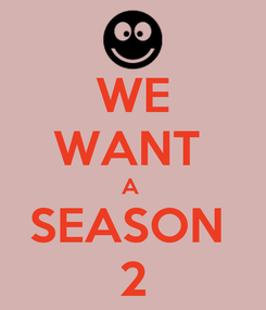Poster: WE WANT  A  SEASON  2
