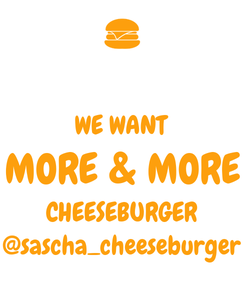 Poster:  WE WANT MORE & MORE CHEESEBURGER @sascha_cheeseburger
