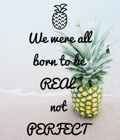 Poster: We were all born to be REAL, not  PERFECT