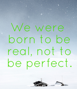 Poster: We were  born to be  real, not to  be perfect.