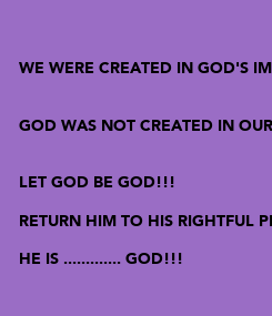 Poster:   WE WERE CREATED IN GOD'S IMAGE   GOD WAS NOT CREATED IN OURS   LET GOD BE GOD!!!  RETURN HIM TO HIS RIGHTFUL PLACE  HE IS ............. GOD!!!