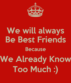 Poster: We will always Be Best Friends Because We Already Know Too Much :)