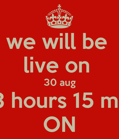 Poster: we will be  live on  30 aug 13 hours 15 min ON