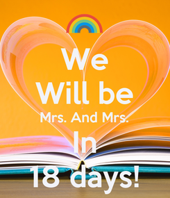 Poster: We Will be Mrs. And Mrs. In 18 days!