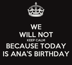 Poster: WE WILL NOT KEEP CALM BECAUSE TODAY IS ANA'S BIRTHDAY