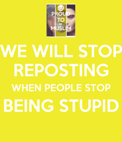 Poster: WE WILL STOP REPOSTING WHEN PEOPLE STOP BEING STUPID