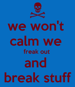 Poster: we won't  calm we  freak out  and  break stuff