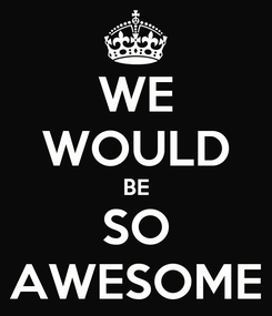 Poster: WE WOULD BE SO AWESOME
