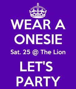 Poster: WEAR A ONESIE Sat. 25 @ The Lion LET'S  PARTY