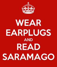 Poster: WEAR EARPLUGS AND READ SARAMAGO
