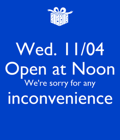 Poster: Wed. 11/04 Open at Noon We're sorry for any inconvenience