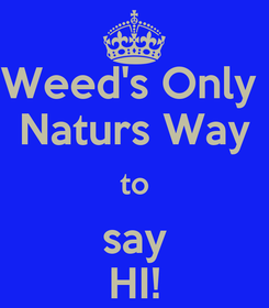 Poster: Weed's Only  Naturs Way to say HI!